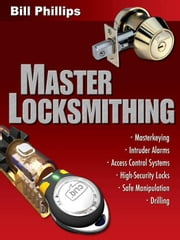 Master Locksmithing: An Expert's Guide to Master Keying, Intruder Alarms, Access Control Systems, High-Security Locks... ebook by Phillips, Bill