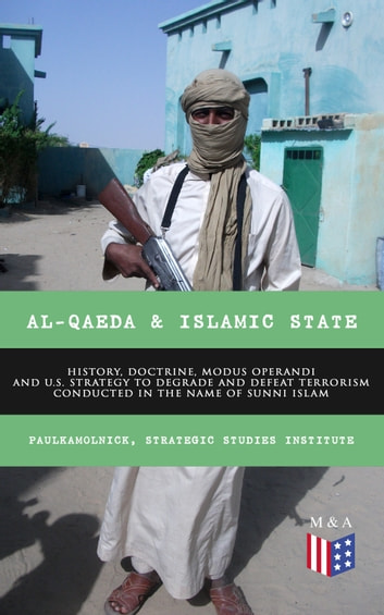 Al-Qaeda & Islamic State: History, Doctrine, Modus Operandi and U.S. Strategy to Degrade and Defeat Terrorism Conducted in the Name of Sunni Islam - Sunni Islamic Orthodoxy, Salafism, Wahhabism, Muslim Brotherhood, Base of the Jihad, Bin Laden, From the Islamic State to the Caliphate, Recommendations for U.S. Government ebook by Paul Kamolnick,Strategic Studies Institute