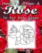 How To Draw A Rose In Six Easy Steps ebook by Tanya Provines