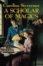 A Scholar of Magics ebook by Caroline Stevermer