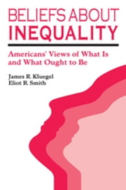Beliefs about Inequality - Americans' Views of What is and What Ought to be ebook by James R. Kluegel, Eliot R. Smith