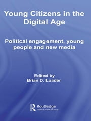 Young Citizens in the Digital Age - Political Engagement, Young People and New Media ebook by Brian D. Loader