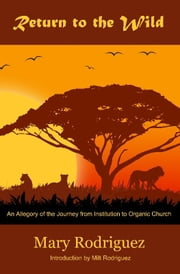 Return to the Wild: An Allegory of the Journey from Institutional to Organic Church ebook by Milt Rodriguez