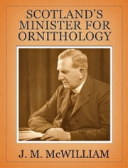 Scotland's Minister for Ornithology - Rare & Unpublished Papers by J. M. McWilliam ebook by J. M. McWilliam,Roger Ratcliffe