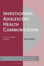 Investigating Adolescent Health Communication - A Corpus Linguistics Approach ebook by Kevin Harvey