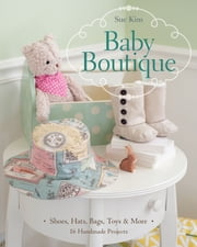 Baby Boutique - 16 Handmade Projects • Shoes, Hats, Bags, Toys & More ebook by Sue Kim