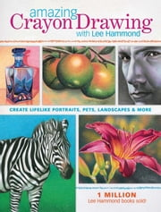 Amazing Crayon Drawing With Lee Hammond: Create Lifelike Portraits, Pets, Landscapes and More ebook by Lee Hammond