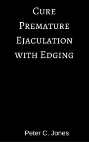 Cure Premature Ejaculation with Edging ebook by Peter C. Jones