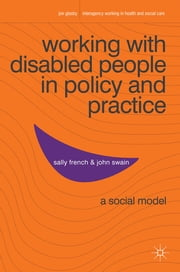 Working with Disabled People in Policy and Practice - A social model ebook by Dr Sally French,Prof John Swain, BSc (Hons) Psychology, PGCE, MSc Psychology, PhD
