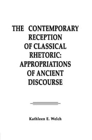 The Contemporary Reception of Classical Rhetoric - Appropriations of Ancient Discourse ebook by Kathleen E. Welch