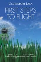 First Steps to Flight - A Collection of Poems and Short Stories ebook by Oluwatobi Lala