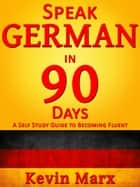 Speak German in 90 Days: A Self Study Guide to Becoming Fluent ebook by Kevin Marx