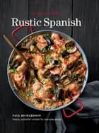 Rustic Spanish - Hearty, Authentic Recipes for Everyday Eating ebook by Paul Richardson