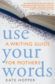 Use Your Words - A Writing Guide for Mothers ebook by Kate Hopper,Hope Edelman