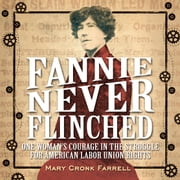Fannie Never Flinched - One Woman's Courage in the Struggle for American Labor Union Rights ebook by Mary Cronk Farrell