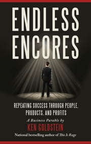 Endless Encores - Repeating Success through People, Products, and Profits ebook by Ken Goldstein