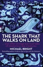 The Shark that Walks on Land - And Other Strange but True Tales of Mysterious Sea Creatures ebook by Michael Bright
