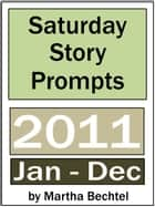Saturday Story Prompts Collection: 2011 ebook by Martha Bechtel