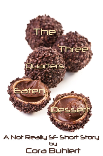 The Three Quarters Eaten Dessert - A Not Really SF Short Story ebook by Cora Buhlert