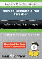 How to Become a Hat Finisher - How to Become a Hat Finisher ebook by Shirely Foote