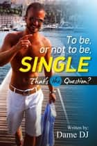To be or not to be Single? Part 1 ebook by DAME DJ