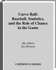 Curve Ball - Baseball, Statistics, and the Role of Chance in the Game ebook by Jim Albert,Jay  Bennett