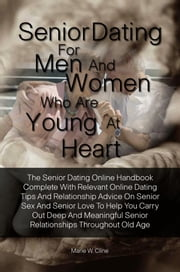 Senior Dating For Men and Women Who Are Young At Heart - The Senior Dating Online Handbook Complete With Relevant Online Dating Tips And Relationship Advice On Senior Sex And Senior Love To Help You Carry Out Deep And Meaningful Senior Relationships Throughout Old Age ebook by Marie W. Cline