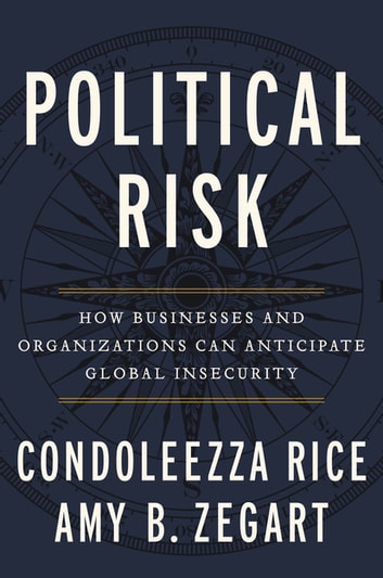Political Risk - How Businesses and Organizations Can Anticipate Global Insecurity eBook by Condoleezza Rice,Amy B. Zegart