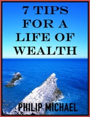7 Tips For A Life Of Wealth ebook by Philip Michael