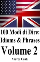 100 Modi di Dire: Idioms & Phrases (Volume 2) ebook by Andrea Conti