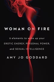 Woman on Fire - 9 Elements to Wake Up Your Erotic Energy, Personal Power, and Sexual Intelligence ebook by Amy Jo Goddard