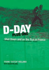 D-Day Plus One: Shot Down and on the Run in France - Shot Down and on the Run in France ebook by Holland, Frank