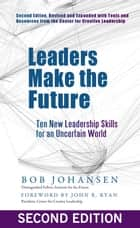Leaders Make the Future - Ten New Leadership Skills for an Uncertain World ebook by Robert Johansen