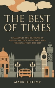 The Best of Times - Challenges and Triumphs in British Politics, Economics and Foreign Affairs 2013-2015 ebook by Mark Field