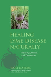 Healing Lyme Disease Naturally - History, Analysis, and Treatments ebook by Wolf D. Storl,Matthew Wood,Andreas Thum, M.D.