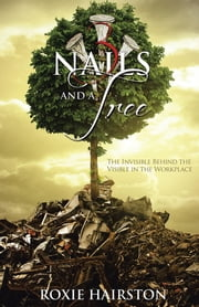 Three Nails and a Tree - The Invisible behind the Visible in the Workplace ebook by Roxie Hairston
