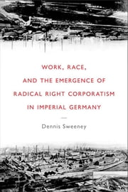 Work, Race, and the Emergence of Radical Right Corporatism in Imperial Germany ebook by Dennis Sweeney