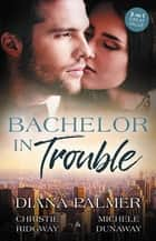 Bachelor In Trouble - 3 Book Box Set ebook by Michele Dunaway, Diana Palmer, Christie Ridgway