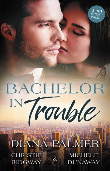 Bachelor In Trouble - 3 Book Box Set ebook by Michele Dunaway,Diana Palmer,Christie Ridgway