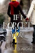 If I Forget You ebook by Michelle D. Argyle
