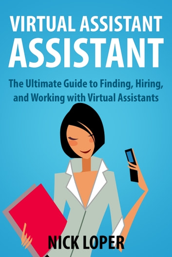Virtual Assistant Assistant: The Ultimate Guide to Finding, Hiring, and Working with Virtual Assistants ebook by Nick Loper