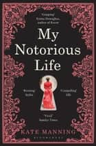 My Notorious Life ebook by Kate Manning