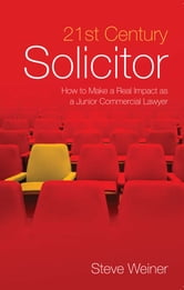 21st Century Solicitor - How to Make a Real Impact as a Junior Commercial Lawyer ebook by Steve Weiner