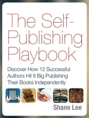 The Self-Publishing Playbook - Discover How 12 Successful Authors Hit It Big Publishing Their Books Independently ebook by Shane Lee