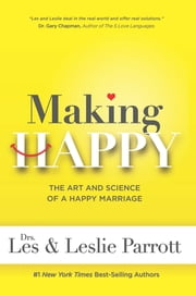 Making Happy - The Art and Science of a Happy Marriage ebook by Dr. Les Parrott,Dr. Leslie Parrott