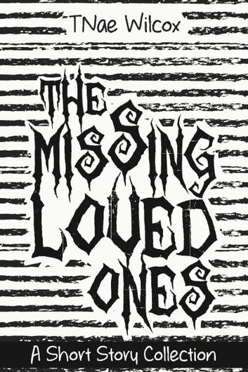 The Missing Loved Ones: A Short Story Collection ebook by TNae Wilcox