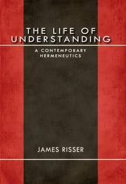 The Life of Understanding - A Contemporary Hermeneutics ebook by James Risser