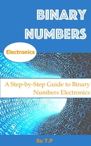 Binary Numbers - * A Step-by-Step Guide to Binary Numbers Electronic ebook by Su TP