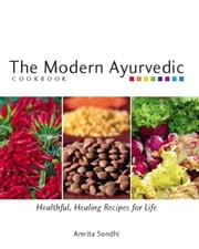 The Modern Ayurvedic Cookbook: Healthful, Healing Recipes for Life ebook by Sondhi, Amrita
