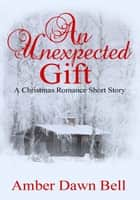 An Unexpected Gift ebook by Amber Dawn Bell